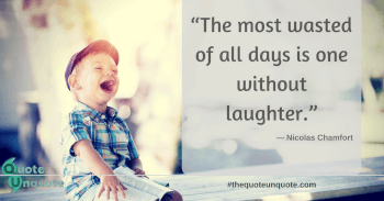 The most wasted time of all day is one without laughter.
