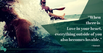 When there is love in your heart, everything outside of you also becomes lovable.