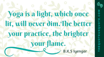 Yoga is a light, which once lit, will never dim.The better your practice, the brighter your flame.