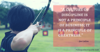 A culture of discipline is not a principle of business; It is a principle of greatness.