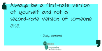 Always be a first-rate version of yourself and not a second-rate version of someone else.