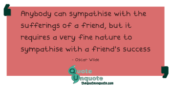 Anybody can sympathise with the sufferings of a friend, but it requires a very fine nature to sympathise with a friend's success