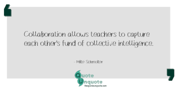 Collaboration allows teachers to capture each other's fund of collective intelligence.
