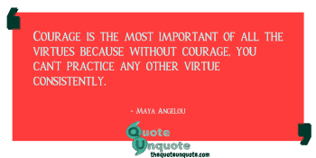 Courage is the most important of all the virtues because without courage, you can't practice any other virtue consistently.