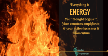 Everything is energy,your thought begins it,your emotions amplifies it & your action increases it momentum.