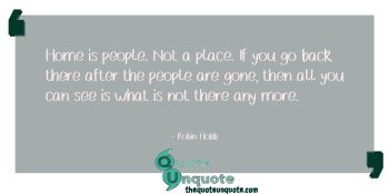 Home is people. Not a place. If you go back there after the people are gone, then all you can see is what is not there any more.