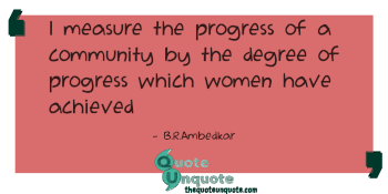 I measure the progress of a community by the degree of progress which women have achieved