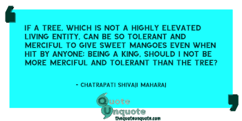 If a tree, which is not a highly elevated living entity, can be so tolerant and merciful to give sweet mangoes even when hit by anyone; being a King, should I not be more merciful and tolerant than the tree?