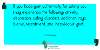 If you trade your authenticity for safety, you may experience the following: anxiety, depression, eating disorders, addiction, rage, blame, resentment, and inexplicable grief.