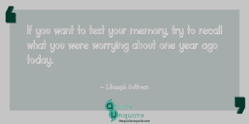If you want to test your memory, try to recall what you were worrying about one year ago today.