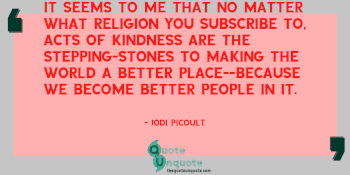 It seems to me that no matter what religion you subscribe to, acts of kindness are the stepping-stones to making the world a better place--because we become better people in it.