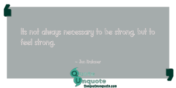 Its not always necessary to be strong, but to feel strong.