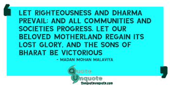 Let righteousness and Dharma prevail; and all communities and societies progress. Let our beloved Motherland regain its lost glory, and the sons of Bharat be victorious
