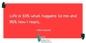 Life is 10% what happens to me and 90% how I react.