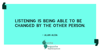 Listening is being able to be changed by the other person.