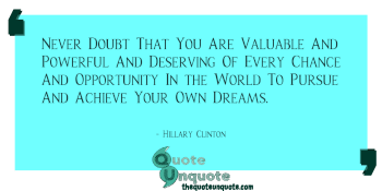 Never Doubt That You Are Valuable And Powerful And Deserving Of Every Chance And Opportunity In the World To Pursue And Achieve Your Own Dreams.