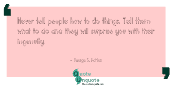 Never tell people how to do things. Tell them what to do and they will surprise you with their ingenuity.
