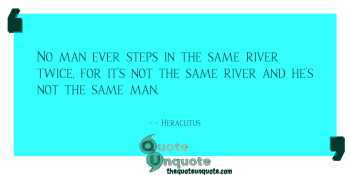 No man ever steps in the same river twice, for it's not the same river and he's not the same man.