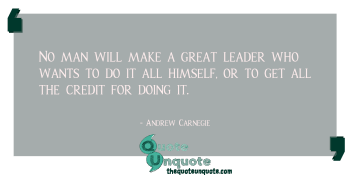 No man will make a great leader who wants to do it all himself, or to get all the credit for doing it.