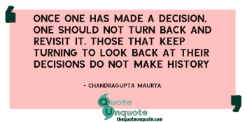 Once one has made a decision, one should not turn back and revisit it. Those that keep turning to look back at their decisions do not make history