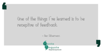 One of the things I've learned is to be receptive of feedback.