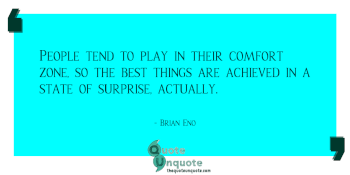 People tend to play in their comfort zone, so the best things are achieved in a state of surprise, actually.