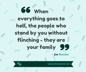 When everything goes to hell,the people who stand by you without flinching - they are your family.