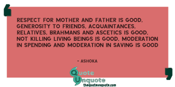 Respect for mother and father is good, generosity to friends, acquaintances, relatives, Brahmans and ascetics is good, not killing living beings is good, moderation in spending and moderation in saving is good