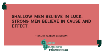 Shallow men believe in luck. Strong men believe in cause and effect.