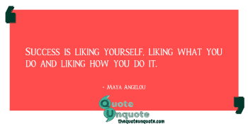 Success is liking yourself, liking what you do and liking how you do it.