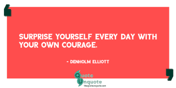 Surprise yourself every day with your own courage.