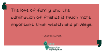 The love of family and the admiration of friends is much more important than wealth and privilege.