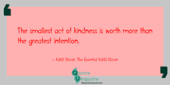 The smallest act of kindness is worth more than the greatest intention.