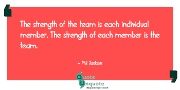 The strength of the team is each individual member. The strength of each member is the team.