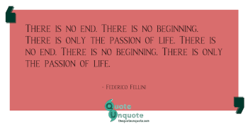 There is no end. There is no beginning. There is only the passion of life. There is no end. There is no beginning. There is only the passion of life.