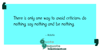 There is only one way to avoid criticism: do nothing, say nothing and be nothing.