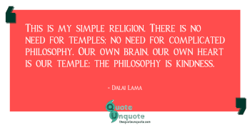 This is my simple religion. There is no need for temples; no need for complicated philosophy. Our own brain, our own heart is our temple; the philosophy is kindness.