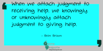 Until we can receive with an open heart, we're never really giving with an open heart. When we attach judgment to receiving help, we knowingly or unknowingly attach judgment to giving help.