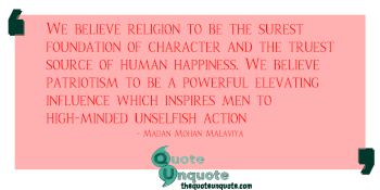 We believe religion to be the surest foundation of character and the truest source of human happiness. We believe patriotism to be a powerful elevating influence which inspires men to high-minded unselfish action