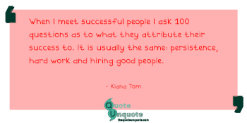 When I meet successful people I ask 100 questions as to what they attribute their success to. It is usually the same: persistence, hard work and hiring good people.