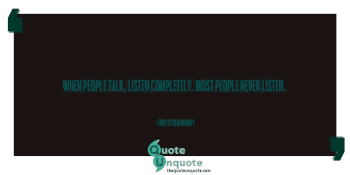 When people talk, listen completely. Most people never listen.