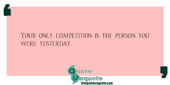 Your only competition is the person you were yesterday.