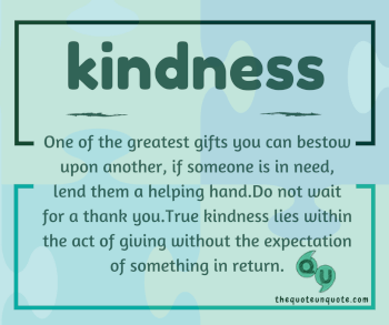 Kindness - One of the greatest gifts you cn bestow upon another, if someone is in need,lend them helping hand.Do not wait for a  thank you.True kindness lies within the act of giving without the expectation of something in return.