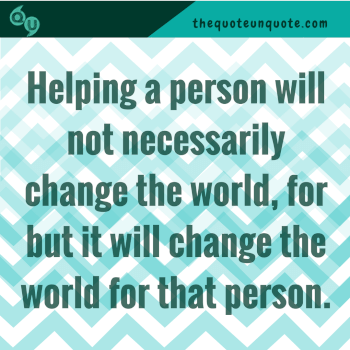 Helping a person will not necessarily change the world, for but it will change the world for that person.