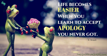 Life becomes easier when you  learn to accept apology you never got.