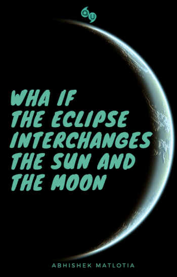 WHAT IF THE ECLIPSE INTERCHANGES THE SUN AND THE MOON