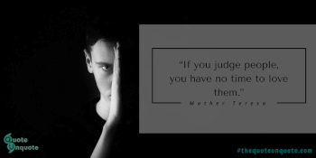 If you judge people,you have no  time to love them.